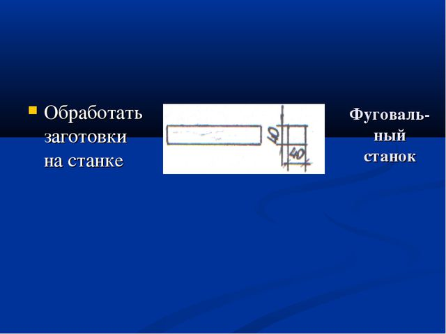 Фуговаль- ный станок Обработать заготовки на станке фуговальный станок фугова...