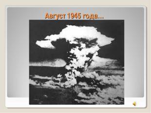 Август 1945 года…