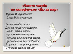 «Летите голуби из кинофильма «Мы за мир» Музыка И. Дунаевского Слова М. Матус