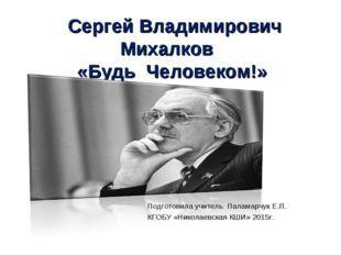 Сергей Владимирович Михалков «Будь Человеком!» Подготовила учитель Паламарчу