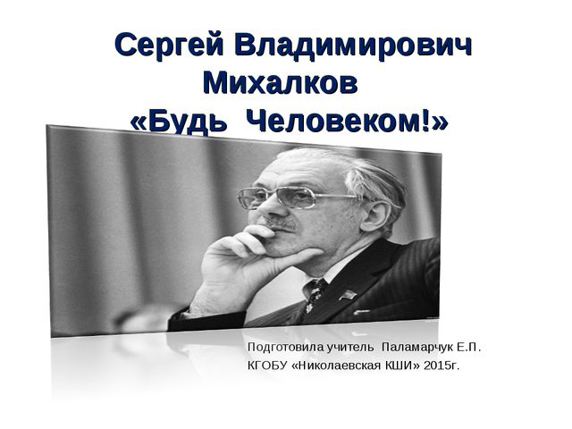Сергей Владимирович Михалков «Будь Человеком!» Подготовила учитель Паламарчу...