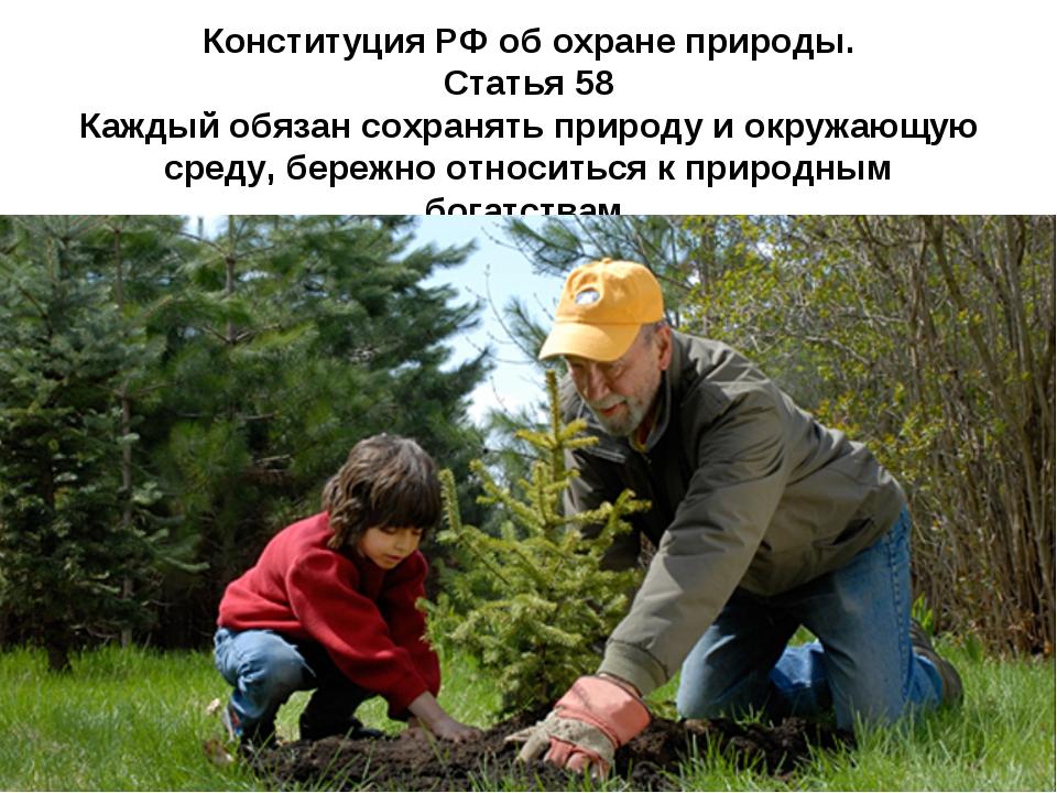 Конституция РФ об охране природы. Статья 58 Каждый обязан сохранять природу и...