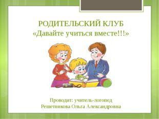 РОДИТЕЛЬСКИЙ КЛУБ «Давайте учиться вместе!!!» Проводит: учитель-логопед Решет