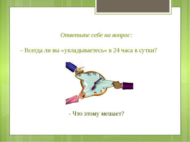 Ответьте себе на вопрос: - Всегда ли вы «укладываетесь» в 24 часа в сутки? -...
