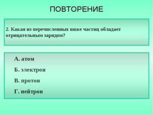2. Какая из перечисленных ниже частиц обладает отрицательным зарядом? А. атом