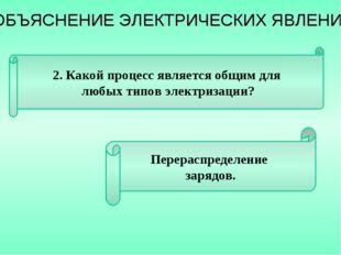2. Какой процесс является общим для любых типов электризации? Перераспределен