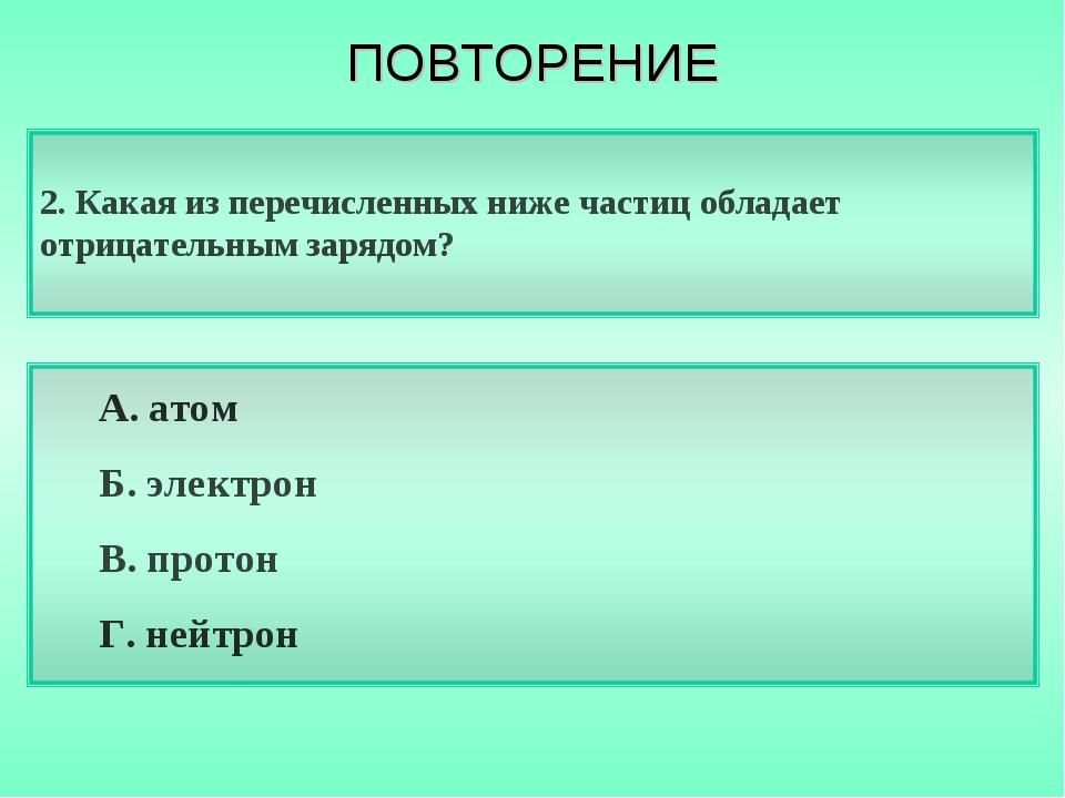 2. Какая из перечисленных ниже частиц обладает отрицательным зарядом? А. атом...
