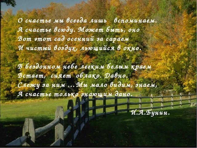 О счастье мы всегда лишь вспоминаем. А счастье всюду. Может быть, оно Вот это...