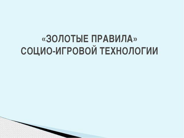 «ЗОЛОТЫЕ ПРАВИЛА» СОЦИО-ИГРОВОЙ ТЕХНОЛОГИИ