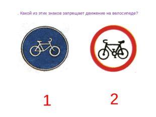 . Какой из этих знаков запрещает движение на велосипеде? 1 2