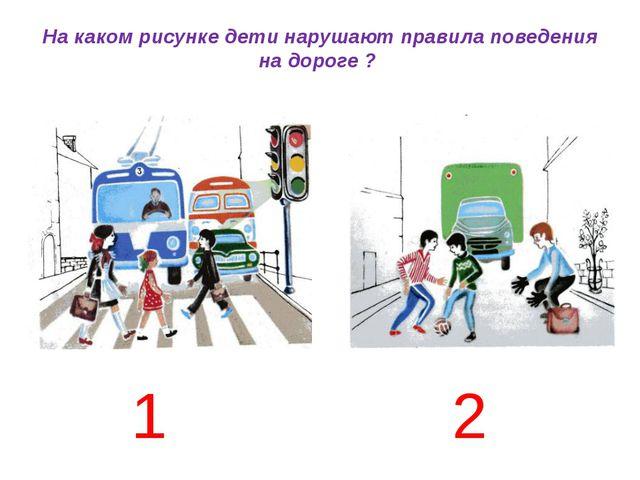 На каком рисунке дети нарушают правила поведения на дороге ? 1 2