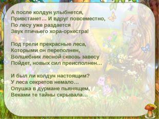 А после колдун улыбнется, Привстанет… И вдруг повсеместно, По лесу уже разда