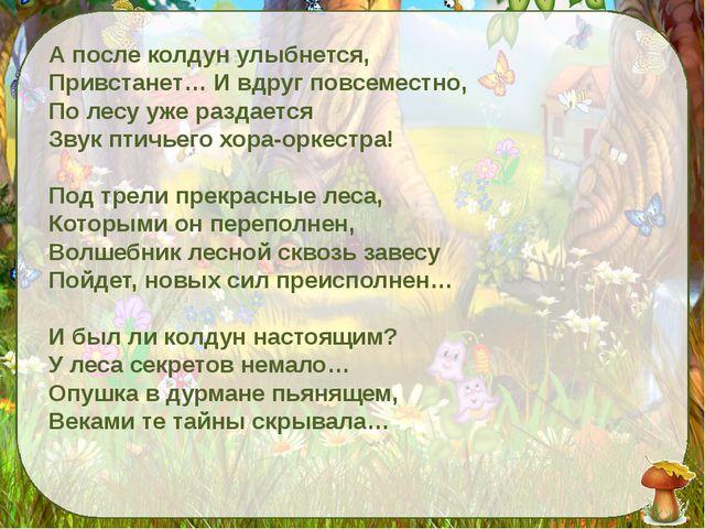 А после колдун улыбнется, Привстанет… И вдруг повсеместно, По лесу уже разда...