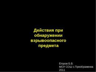 Действия при обнаружении взрывоопасного предмета Егоров Б.В. МОУ СОШ с.Преобр