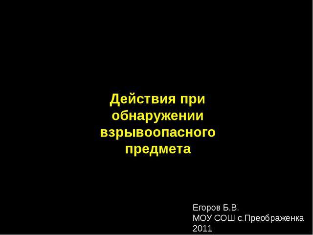 Действия при обнаружении взрывоопасного предмета Егоров Б.В. МОУ СОШ с.Преобр...