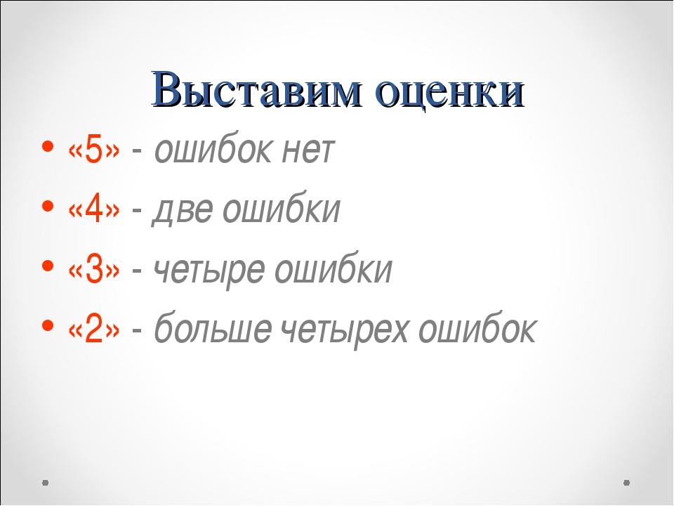 Выставим оценки «5» - ошибок нет «4» - две ошибки «3» - четыре ошибки «2» - б...