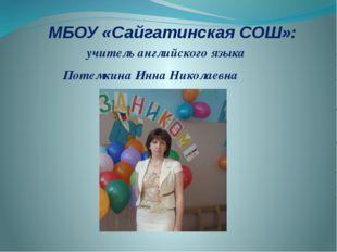 МБОУ «Сайгатинская СОШ»: учитель английского языка Потемкина Инна Николаевна