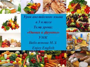 Урок английского языка в 3 классе Тема урока: «Овощи и фрукты» УМК Биболетов
