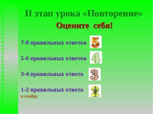 II этап урока «Повторение» Оцените себя! 7-8 правильных ответов 5-6 правильны