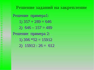 Решение заданий на закрепление Решение примера1: 1) 357 + 289 = 646 2) 646 –