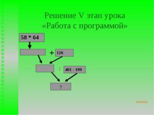 Решение V этап урока «Работа с программой» 58 * 64 + 126 : 401 - 199 ? оценка