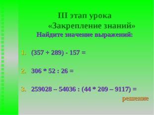 III этап урока «Закрепление знаний» Найдите значение выражений: (357 + 289) -