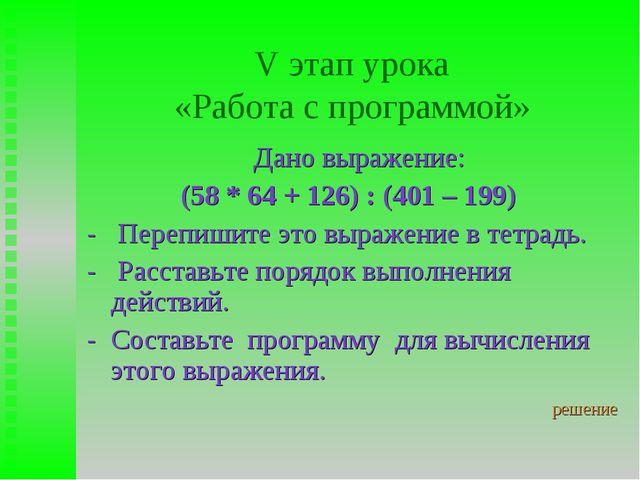 V этап урока «Работа с программой» Дано выражение: (58 * 64 + 126) : (401 – 1...