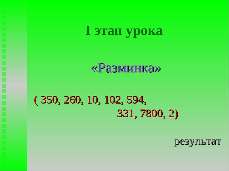 I этап урока «Разминка» ( 350, 260, 10, 102, 594, 331, 7800, 2) результат