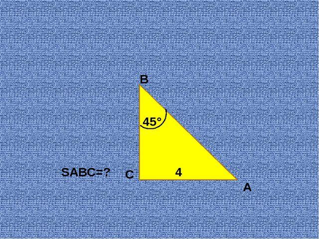 А В С 4 45° SАВС=?