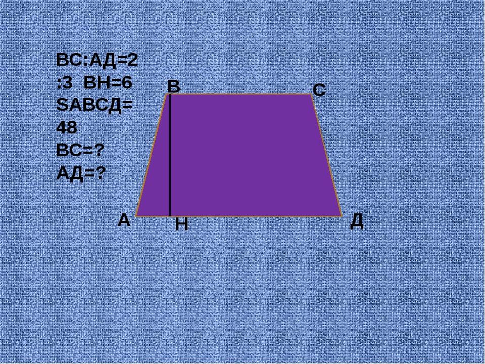 А В С Д Н ВС:АД=2:3 ВН=6 SАВСД=48 ВС=? АД=?