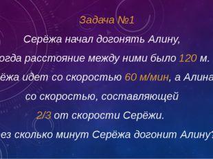 Задача №1 Серёжа начал догонять Алину, когда расстояние между ними было 120 м