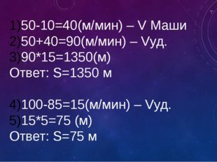 50-10=40(м/мин) – V Маши 50+40=90(м/мин) – Vуд. 90*15=1350(м) Ответ: S=1350 м