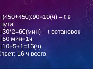 (450+450):90=10(ч) – t в пути 30*2=60(мин) – t остановок 60 мин=1ч 10+5+1=16(