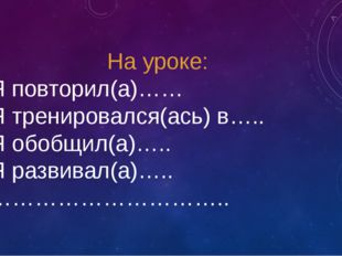 На уроке: Я повторил(а)…… Я тренировался(ась) в….. Я обобщил(а)….. Я развивал