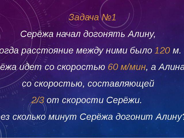 Задача №1 Серёжа начал догонять Алину, когда расстояние между ними было 120 м...