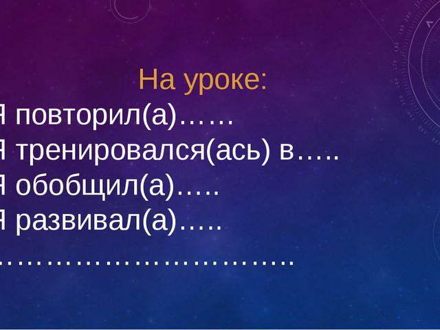 На уроке: Я повторил(а)…… Я тренировался(ась) в….. Я обобщил(а)….. Я развивал...