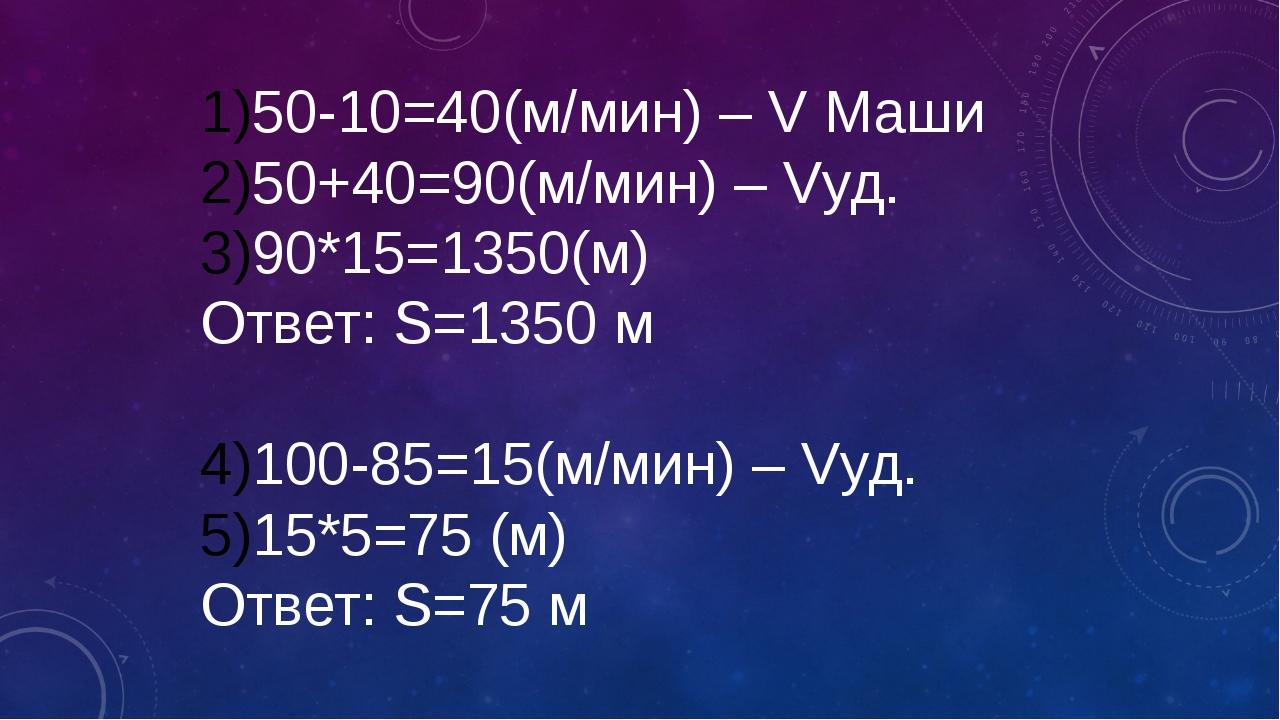 50-10=40(м/мин) – V Маши 50+40=90(м/мин) – Vуд. 90*15=1350(м) Ответ: S=1350 м...