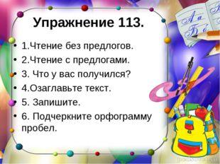 Упражнение 113. 1.Чтение без предлогов. 2.Чтение с предлогами. 3. Что у вас п