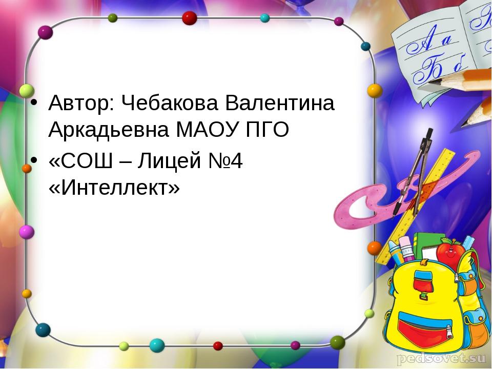Автор: Чебакова Валентина Аркадьевна МАОУ ПГО «СОШ – Лицей №4 «Интеллект»