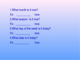 1.What month is it now? It's __________ now. 2.What season is it now? It's __