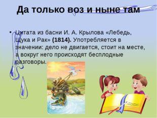 Да только воз и ныне там Цитата из басни И. А. Крылова «Лебедь, Щука и Рак»(