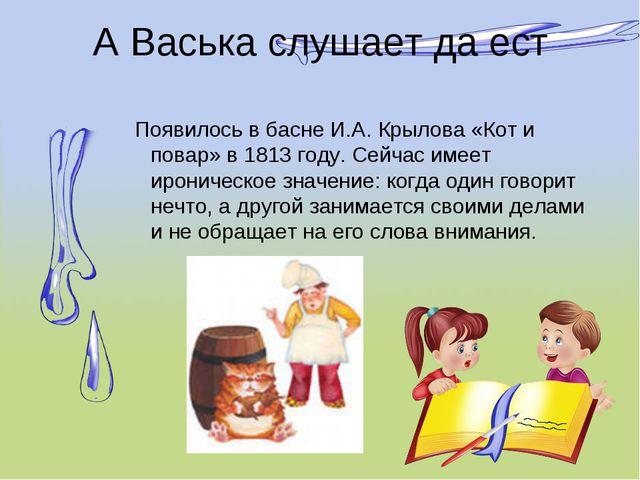 А Васька слушает да ест Появилось в басне И.А. Крылова «Кот и повар» в 1813 г...