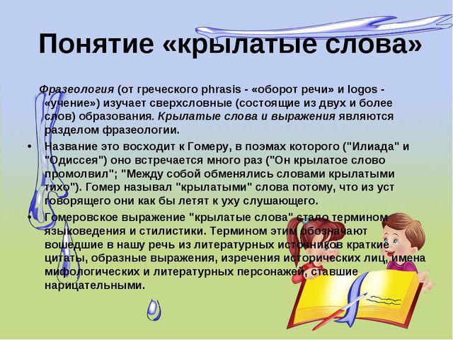 Понятие «крылатыеслова» Фразеология (от греческого phrasis - «оборот речи»...