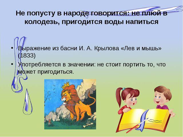 Не попусту в народе говорится: не плюй в колодезь, пригодится воды напиться В...