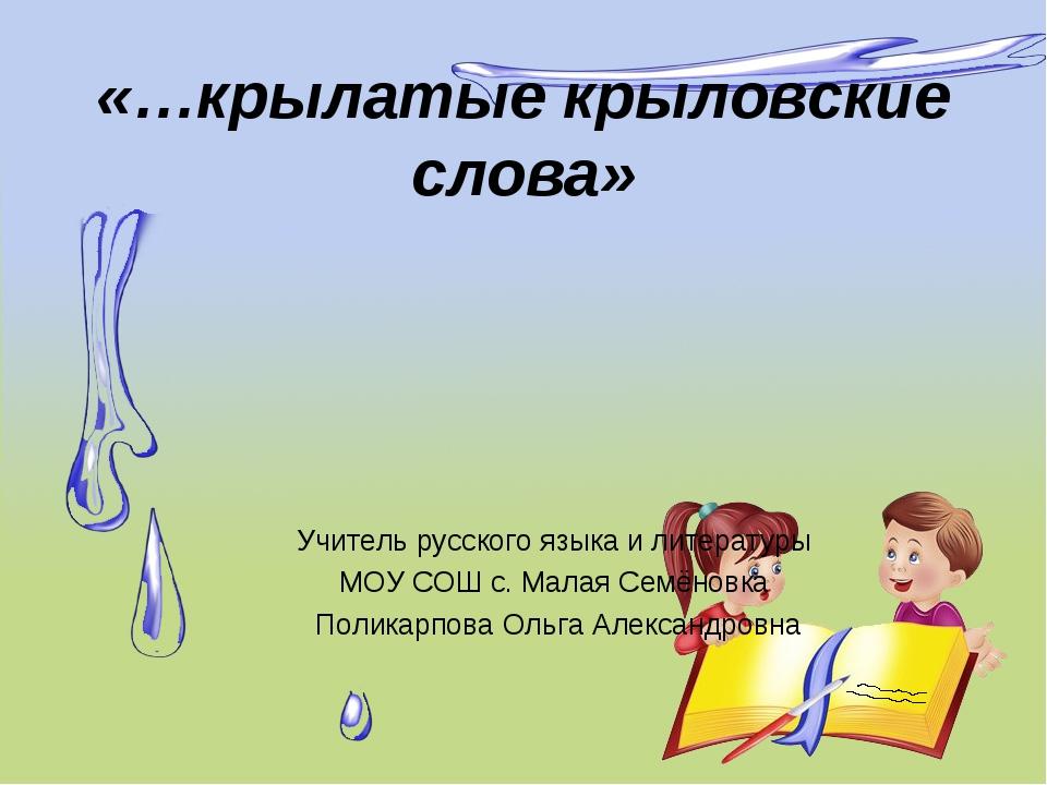 «…крылатые крыловские слова» Учитель русского языка и литературы МОУ СОШ с....