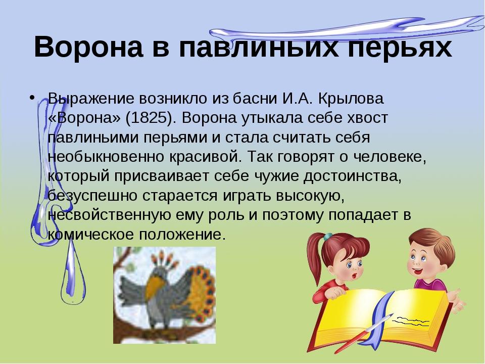 Ворона в павлиньих перьях Выражение возникло из басни И.А. Крылова «Ворона» (...