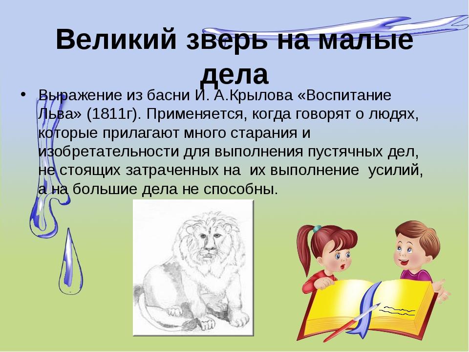 Великий зверь на малые дела Выражение из басни И. А.Крылова «Воспитание Льва»...