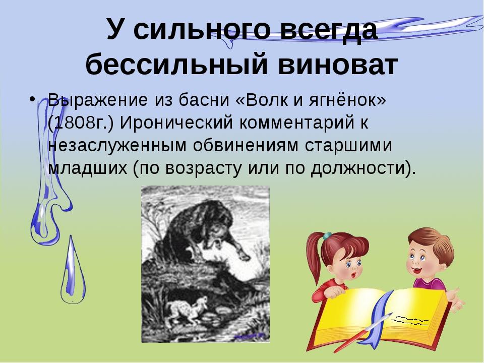 У сильного всегда бессильный виноват Выражение из басни «Волк и ягнёнок» (180...