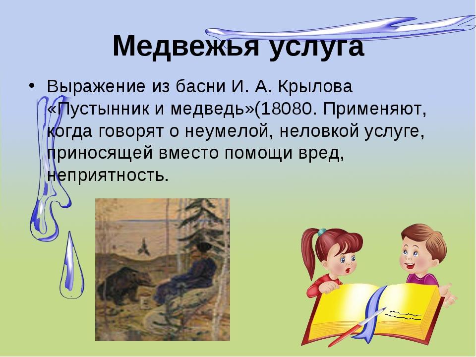 Медвежья услуга Выражение из басни И. А. Крылова «Пустынник и медведь»(18080....