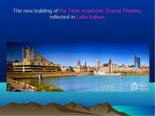 The new building of the Tatar Academic Drama Theatre, reflected in Lake Kaban.